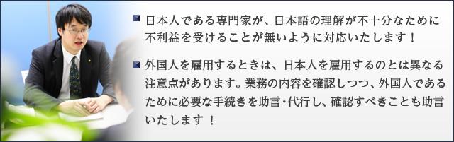 日本人である専門家が、日本語の理解が不十分なために不利益を受けることが無いように対応いたします! ・外国人を雇用するときは、日本人を雇用するのとは異なる注意点があります。業務の内容を確認しつつ、外国人であるために必要な手続きを助言・代行し、確認すべきことも助言いたします !